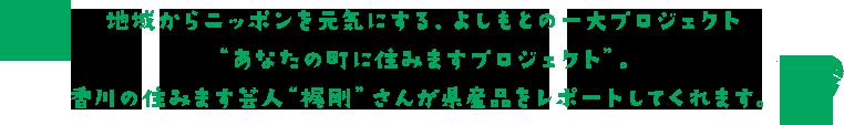 """地域からニッポンを元気にする、よしもとの一大プロジェクト""""あなたの町に住みますプロジェクト""""。香川の住みます芸人""""梶剛""""さんが県産品をレポートしてくれます。"""